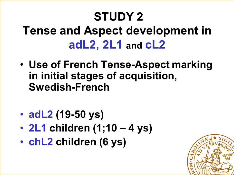 STUDY 2 Tense and Aspect development in adL2, 2L1 and cL2 Use of French Tense-Aspect marking in initial stages of acquisition, Swedish-French adL2 (19-50 ys) 2L1 children (1;10 – 4 ys) chL2 children (6 ys)