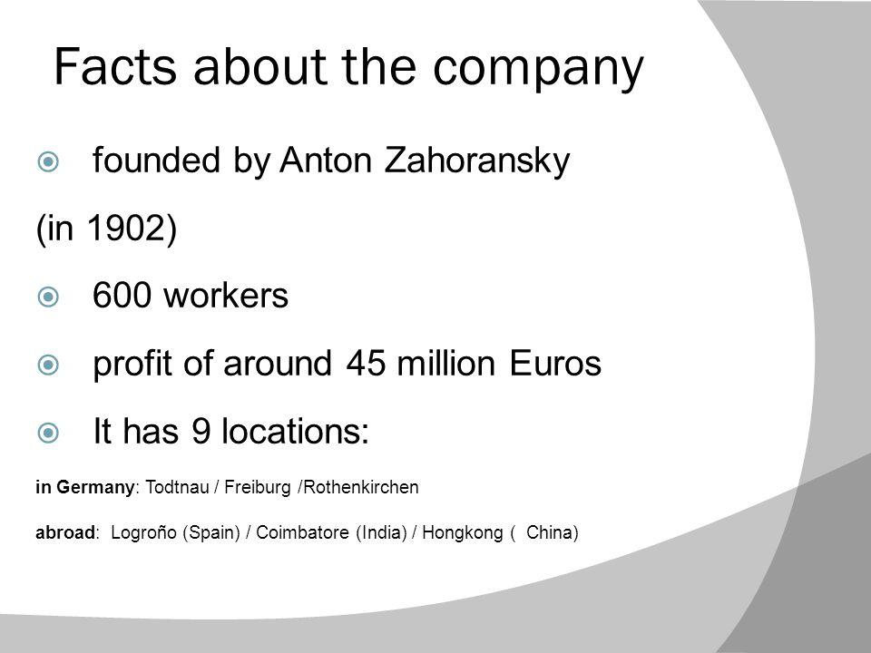 Quelques informations sur la compagnie  Fondée par Anton Zahoransky (en 1902)  600 employés  Un profit d environ 45 millions Euros  Elle a 9 entreprsises localisées: en Allemagne: Todtnau / Freiburg /Rothenkirchen Á l étranger: Logroño (Spain) / Coimbatore (India) / Hongkong ( China)