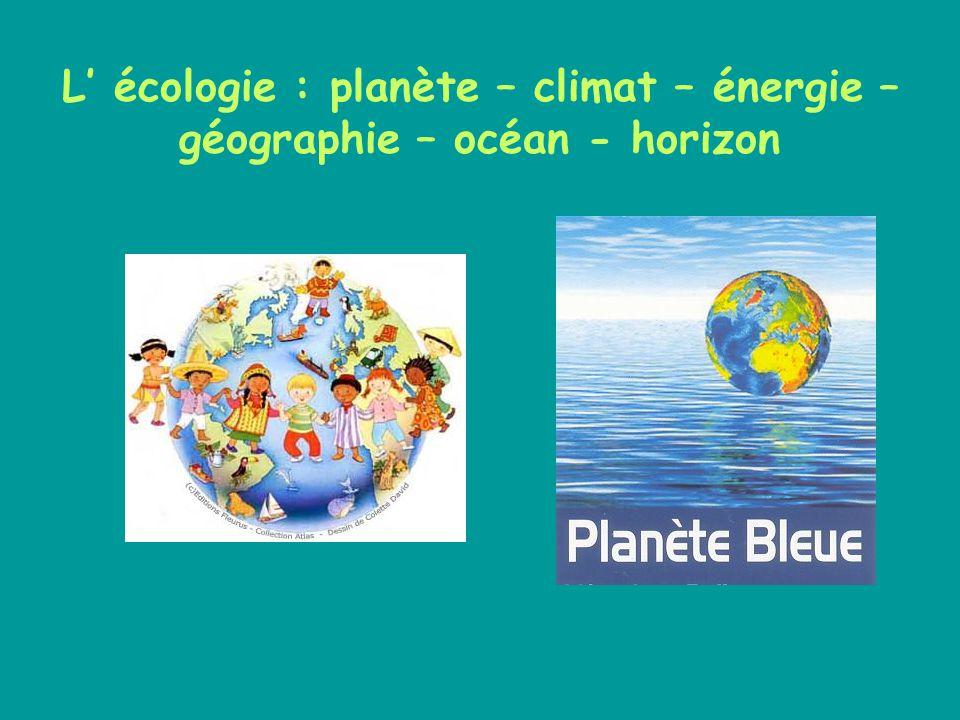 L' écologie : planète – climat – énergie – géographie – océan - horizon