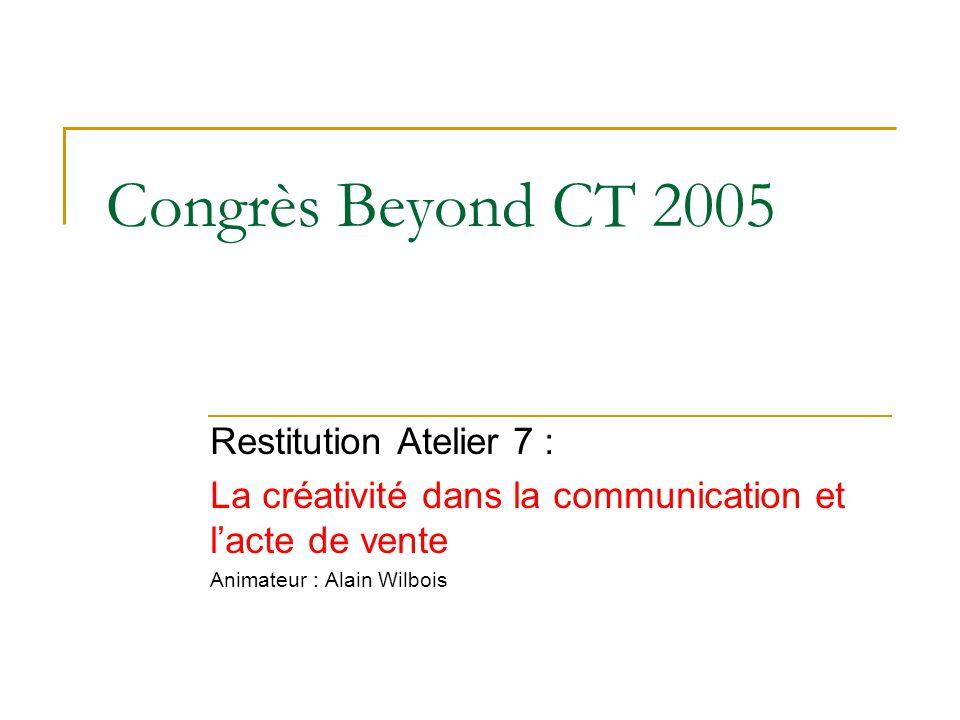 Congrès Beyond CT 2005 Restitution Atelier 7 : La créativité dans la communication et l'acte de vente Animateur : Alain Wilbois