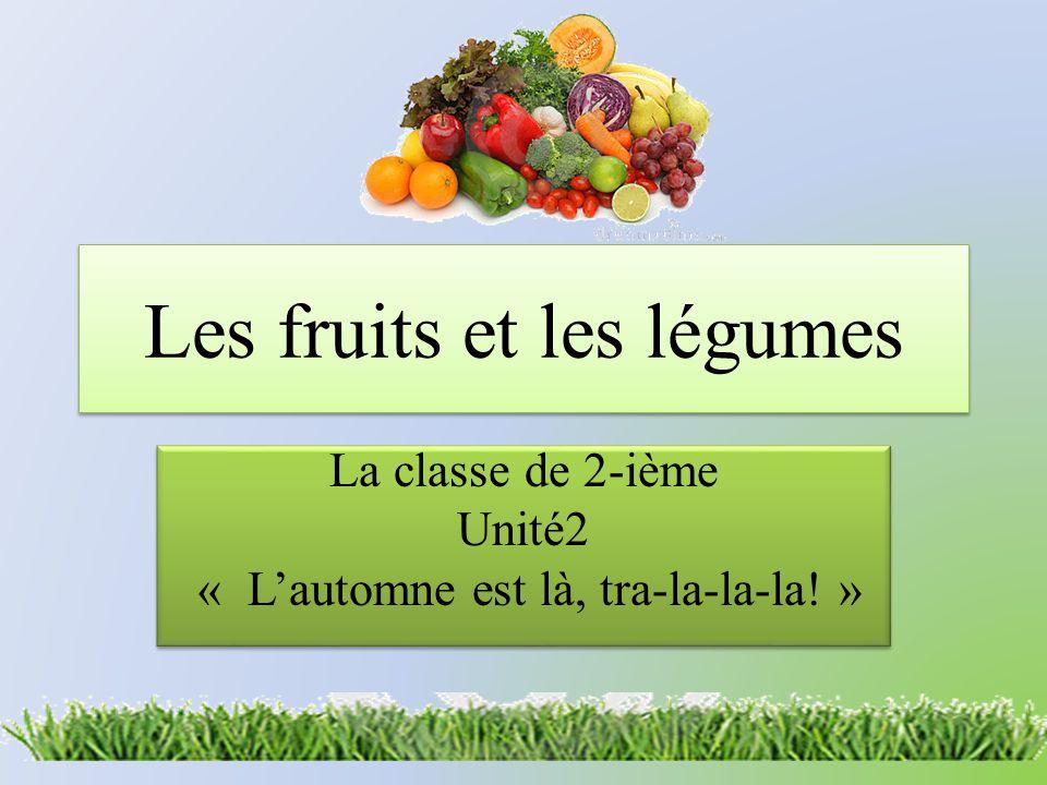 Les fruits et les légumes La classe de 2-ième Unité2 « L'automne est là, tra-la-la-la! » La classe de 2-ième Unité2 « L'automne est là, tra-la-la-la!