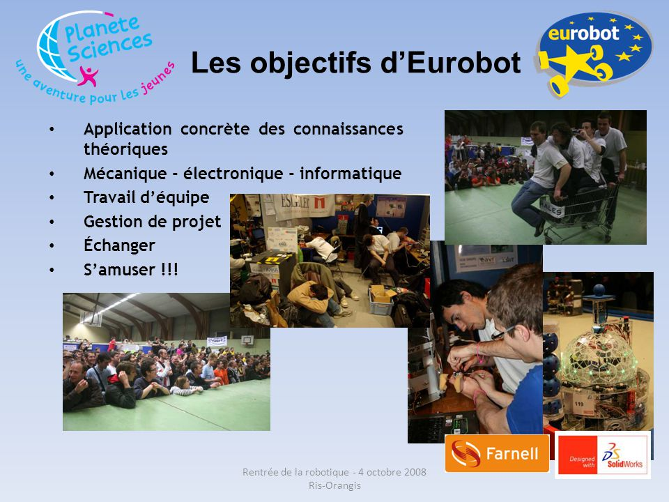 Les objectifs d'Eurobot Rentrée de la robotique - 4 octobre 2008 Ris-Orangis Application concrète des connaissances théoriques Mécanique - électroniqu