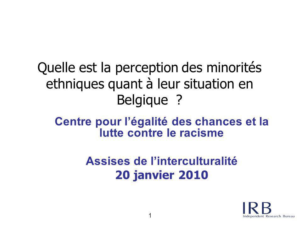 2 Introduction Le sondage a été effectué par IRB auprès des groupes minoritaires suivants en Belgique: Les Maghrébins les Turcs les Africains subsahariens les Européens de l'Est Les principaux objectifs de l'enquête sont d'analyser: la perception des groupes minoritaires et leurs attitudes vis-à-vis de la population belge en général ; les expériences positives ou négatives vécues par les groupes minoritaires ; la perception des groupes minoritaires et leurs attitudes vis-à-vis des autres groupes minoritaires Cette étude fait suite à une étude IPSOS publiée en mars 2009 par le Centre pour l'égalité des chances sur La tolérance des Belges envers les minorités ethniques .