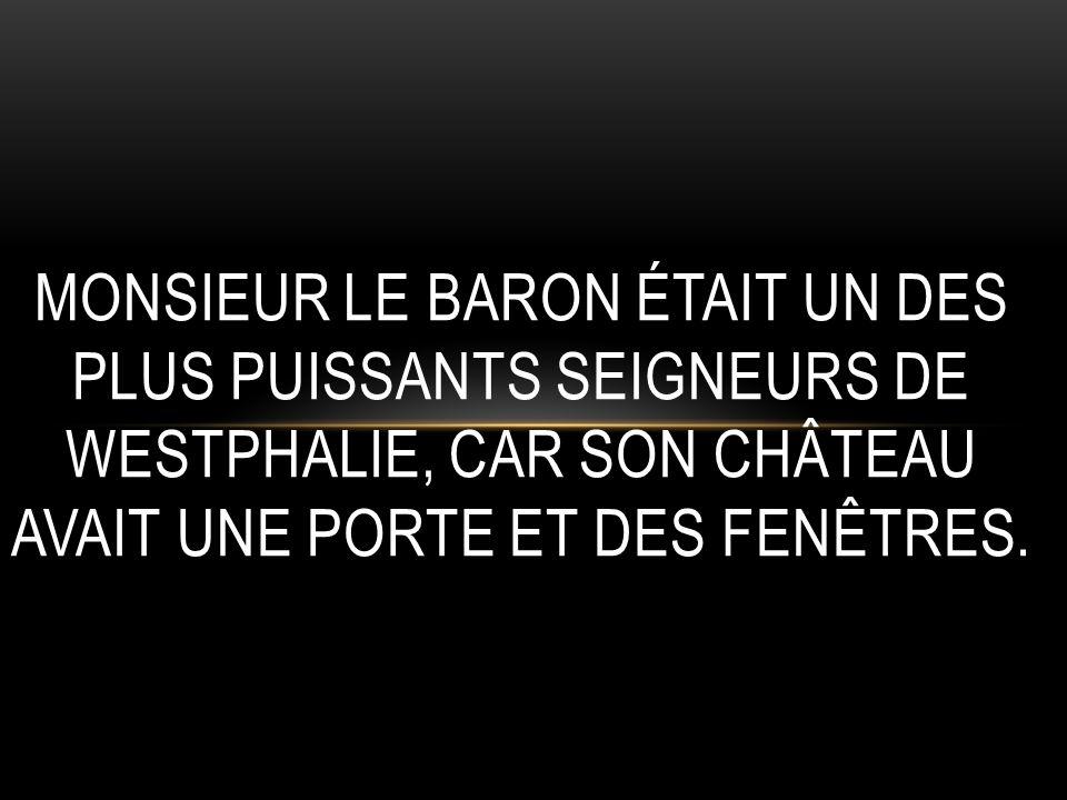 MONSIEUR LE BARON ÉTAIT UN DES PLUS PUISSANTS SEIGNEURS DE WESTPHALIE, CAR SON CHÂTEAU AVAIT UNE PORTE ET DES FENÊTRES.