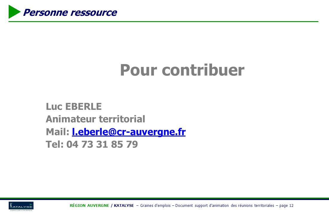  RÉGION AUVERGNE / KATALYSE − Graines d'emplois – Document support d'animation des réunions territoriales − page 12  Personne ressource Pour contribuer Luc EBERLE Animateur territorial Mail: l.eberle@cr-auvergne.frl.eberle@cr-auvergne.fr Tel: 04 73 31 85 79