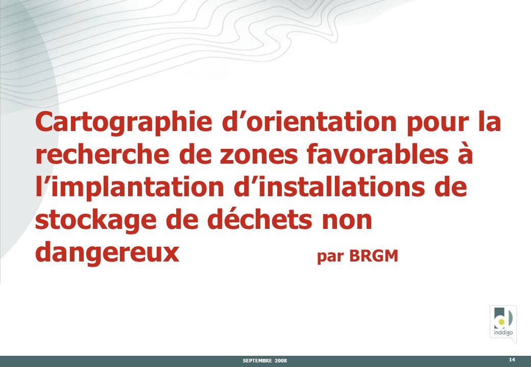 SEPTEMBRE 2008 14 Cartographie d'orientation pour la recherche de zones favorables à l'implantation d'installations de stockage de déchets non dangereux par BRGM