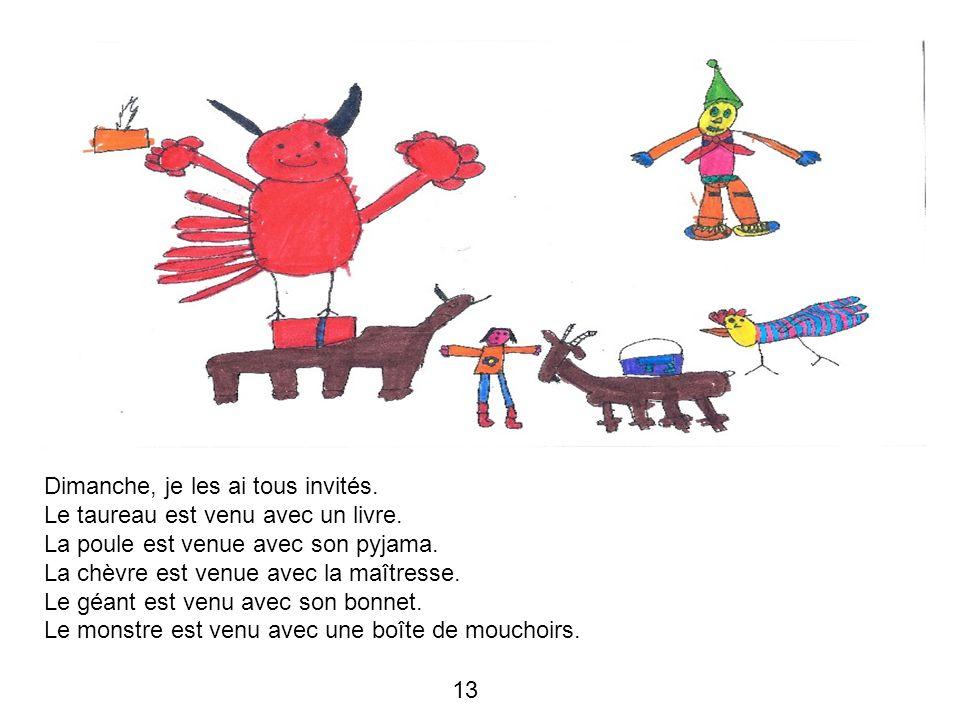13 Dimanche, je les ai tous invités. Le taureau est venu avec un livre. La poule est venue avec son pyjama. La chèvre est venue avec la maîtresse. Le