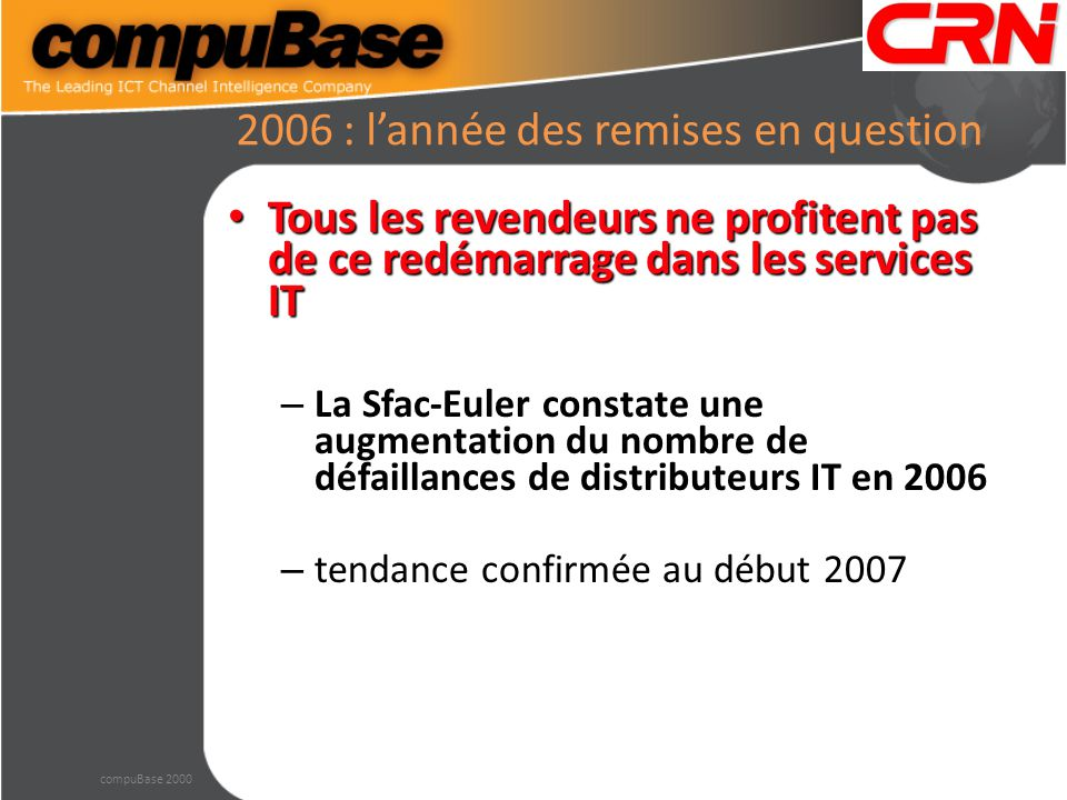 2006 : l'année des remises en question Tous les revendeurs ne profitent pas de ce redémarrage dans les services IT Tous les revendeurs ne profitent pas de ce redémarrage dans les services IT – La Sfac-Euler constate une augmentation du nombre de défaillances de distributeurs IT en 2006 – tendance confirmée au début 2007 compuBase 2000