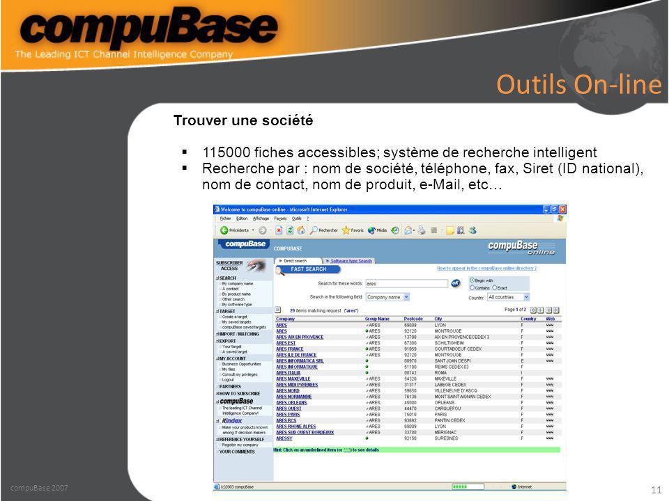 11 Outils On-line Trouver une société  115000 fiches accessibles; système de recherche intelligent  Recherche par : nom de société, téléphone, fax, Siret (ID national), nom de contact, nom de produit, e-Mail, etc… compuBase 2007