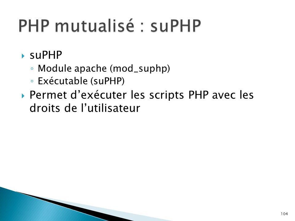 104  suPHP ◦ Module apache (mod_suphp) ◦ Exécutable (suPHP)  Permet d'exécuter les scripts PHP avec les droits de l'utilisateur