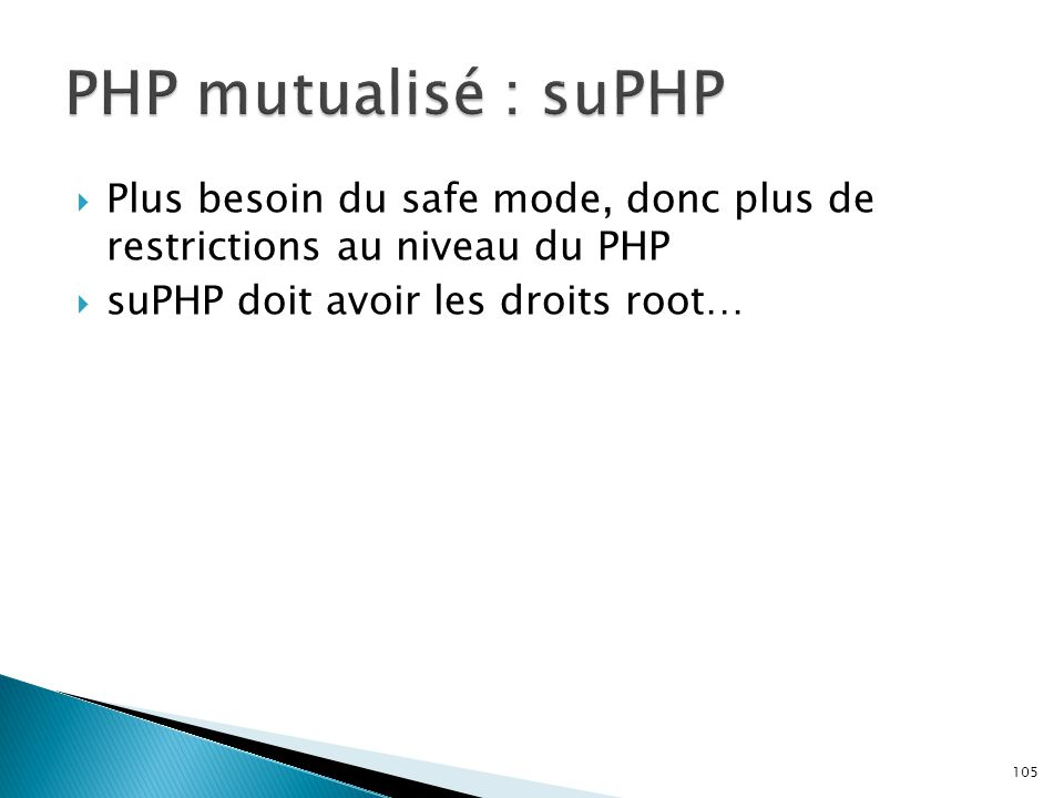 105  Plus besoin du safe mode, donc plus de restrictions au niveau du PHP  suPHP doit avoir les droits root…