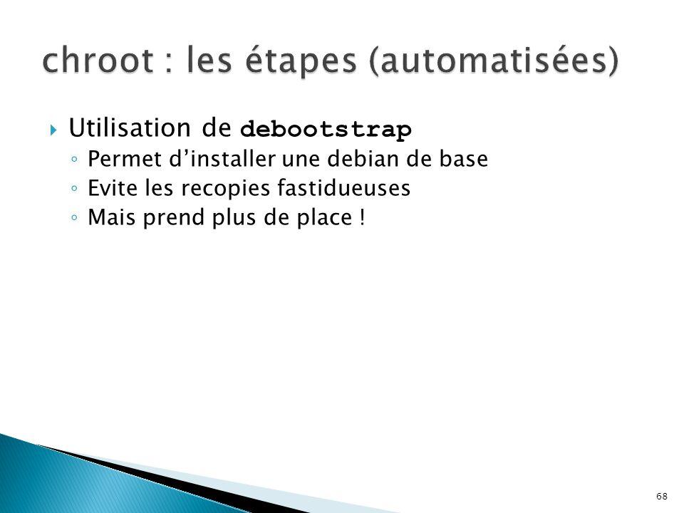 68  Utilisation de debootstrap ◦ Permet d'installer une debian de base ◦ Evite les recopies fastidueuses ◦ Mais prend plus de place !