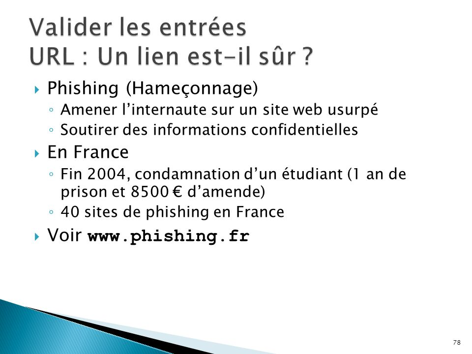 78  Phishing (Hameçonnage) ◦ Amener l'internaute sur un site web usurpé ◦ Soutirer des informations confidentielles  En France ◦ Fin 2004, condamnation d'un étudiant (1 an de prison et 8500 € d'amende) ◦ 40 sites de phishing en France  Voir www.phishing.fr