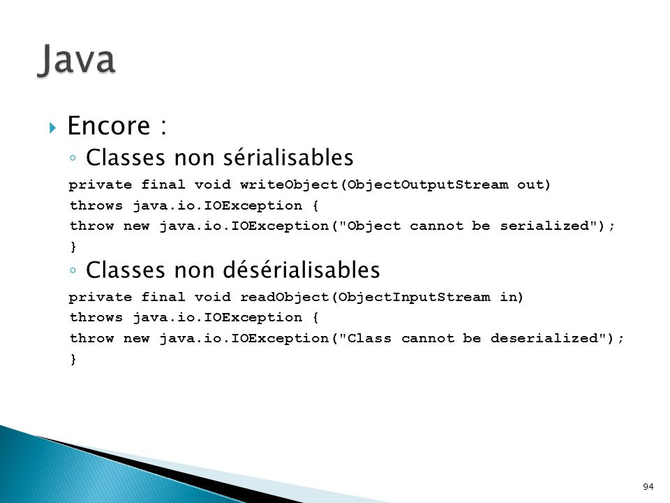 94  Encore : ◦ Classes non sérialisables private final void writeObject(ObjectOutputStream out) throws java.io.IOException { throw new java.io.IOException( Object cannot be serialized ); } ◦ Classes non désérialisables private final void readObject(ObjectInputStream in) throws java.io.IOException { throw new java.io.IOException( Class cannot be deserialized ); }