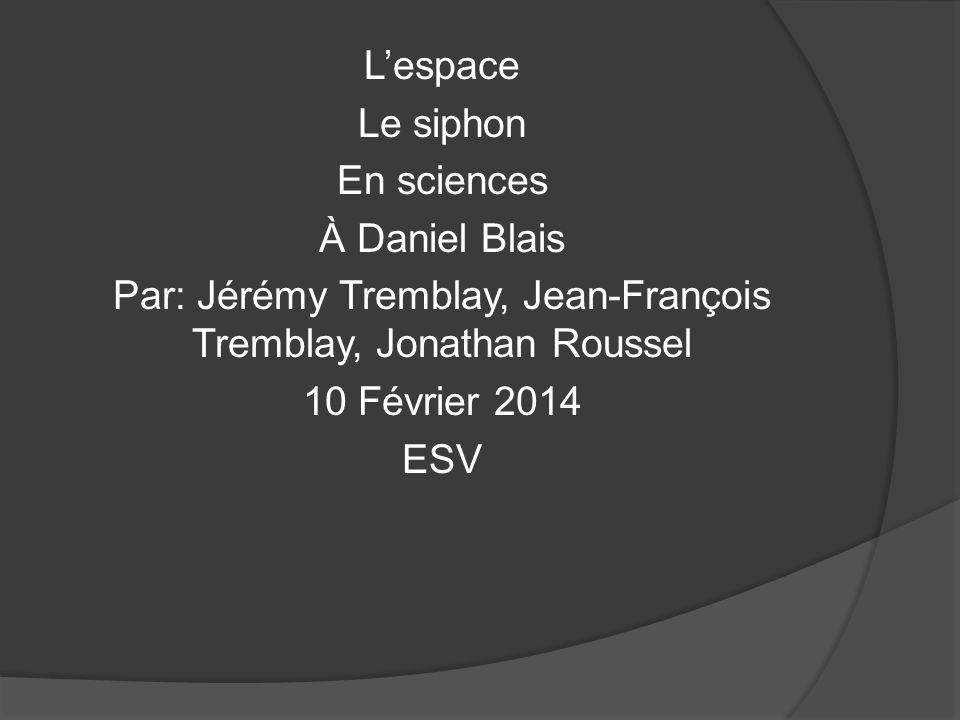 L'espace Le siphon En sciences À Daniel Blais Par: Jérémy Tremblay, Jean-François Tremblay, Jonathan Roussel 10 Février 2014 ESV