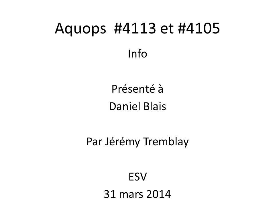 Aquops #4113 et #4105 Info Présenté à Daniel Blais Par Jérémy Tremblay ESV 31 mars 2014