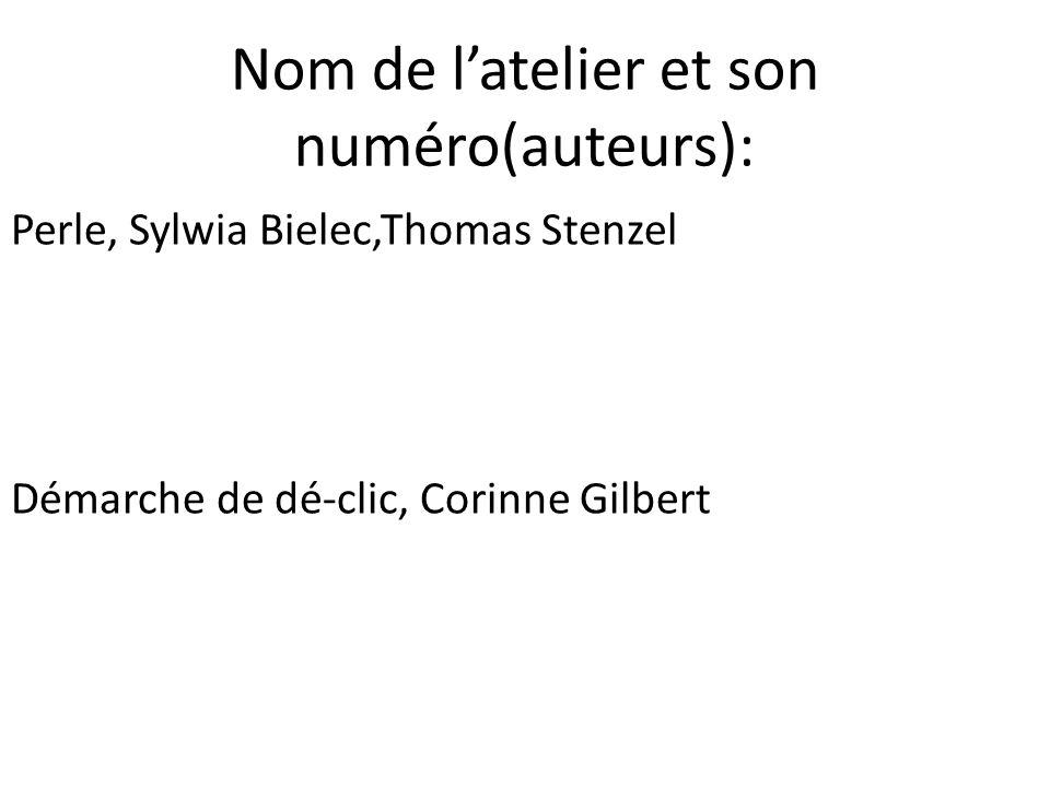 Nom de l'atelier et son numéro(auteurs): Perle, Sylwia Bielec,Thomas Stenzel Démarche de dé-clic, Corinne Gilbert