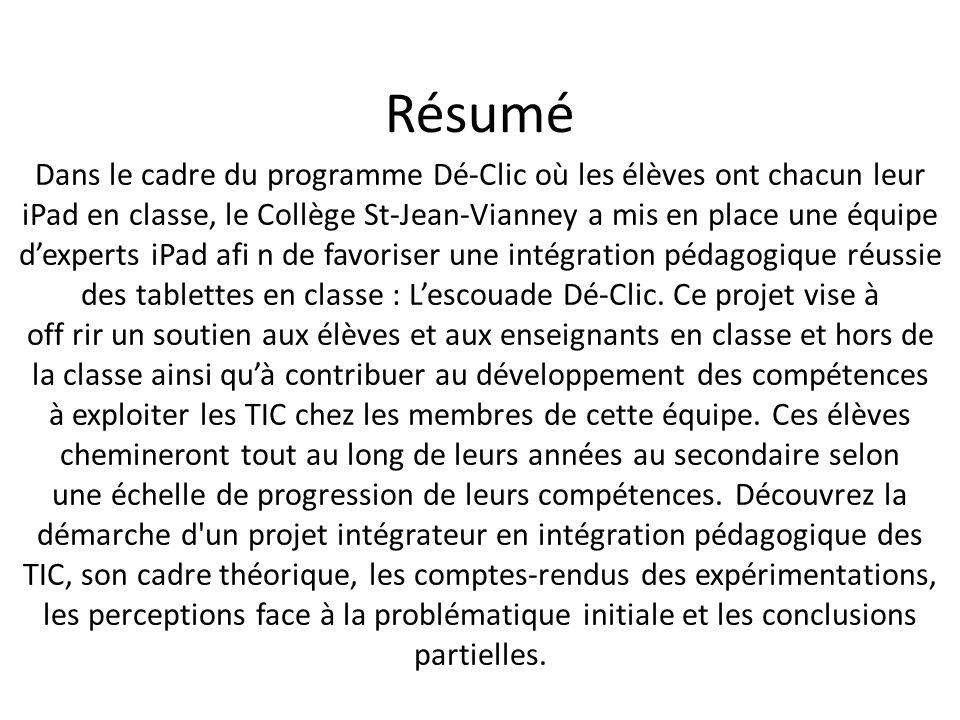 Résumé Dans le cadre du programme Dé-Clic où les élèves ont chacun leur iPad en classe, le Collège St-Jean-Vianney a mis en place une équipe d'experts iPad afi n de favoriser une intégration pédagogique réussie des tablettes en classe : L'escouade Dé-Clic.