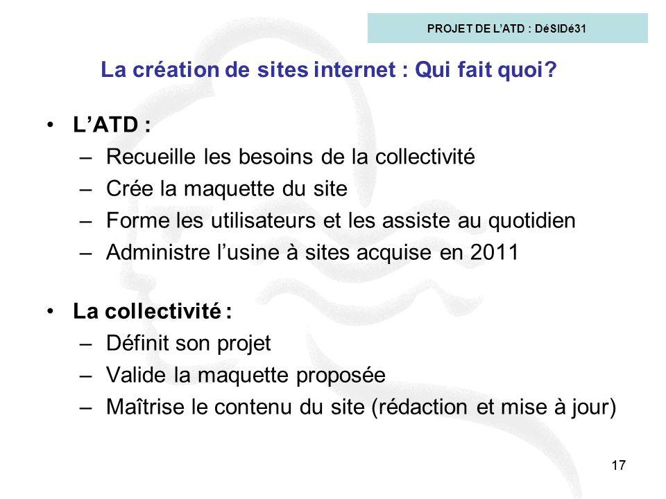 17 La création de sites internet : Qui fait quoi? L'ATD : –Recueille les besoins de la collectivité –Crée la maquette du site –Forme les utilisateurs