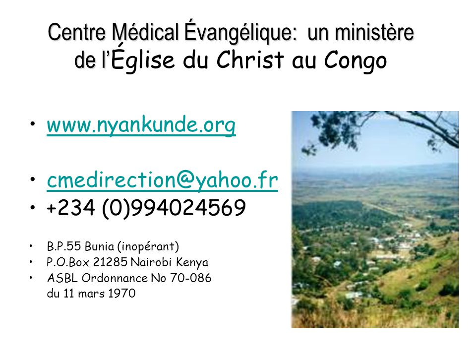 Centre Médical Évangélique: un ministère de l' Centre Médical Évangélique: un ministère de l' Église du Christ au Congo www.nyankunde.org cmedirection@yahoo.fr +234 (0)994024569 B.P.55 Bunia (inopérant) P.O.Box 21285 Nairobi Kenya ASBL Ordonnance No 70-086 du 11 mars 1970