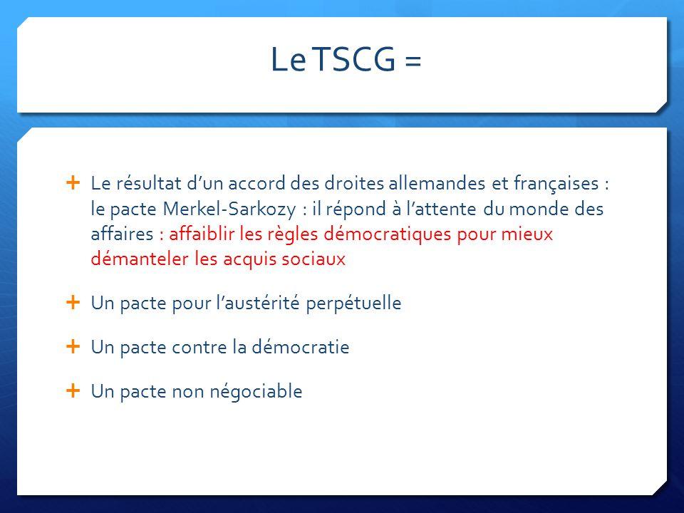 Le TSCG =  Le résultat d'un accord des droites allemandes et françaises : le pacte Merkel-Sarkozy : il répond à l'attente du monde des affaires : aff