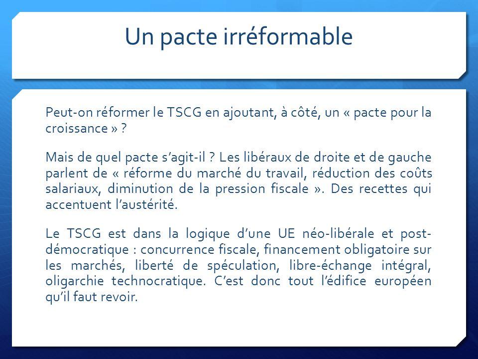 Un pacte irréformable Peut-on réformer le TSCG en ajoutant, à côté, un « pacte pour la croissance » ? Mais de quel pacte s'agit-il ? Les libéraux de d