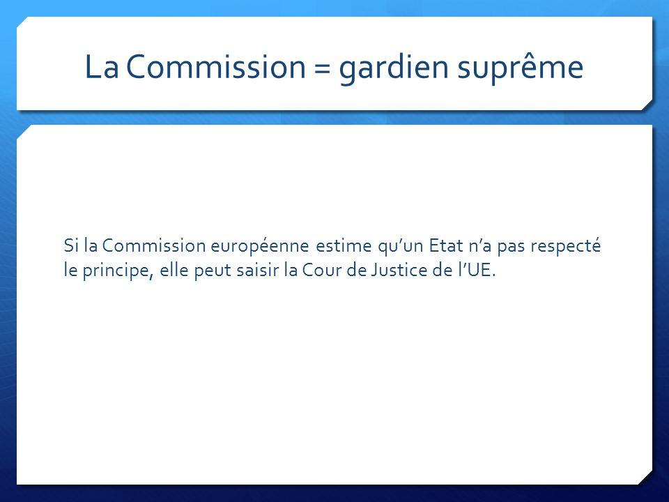La Commission = gardien suprême Si la Commission européenne estime qu'un Etat n'a pas respecté le principe, elle peut saisir la Cour de Justice de l'U