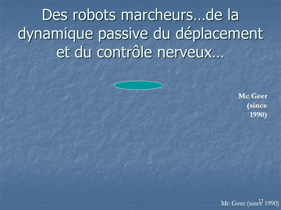 11 Des robots marcheurs…de la dynamique passive du déplacement et du contrôle nerveux… Mc Geer (since 1990)