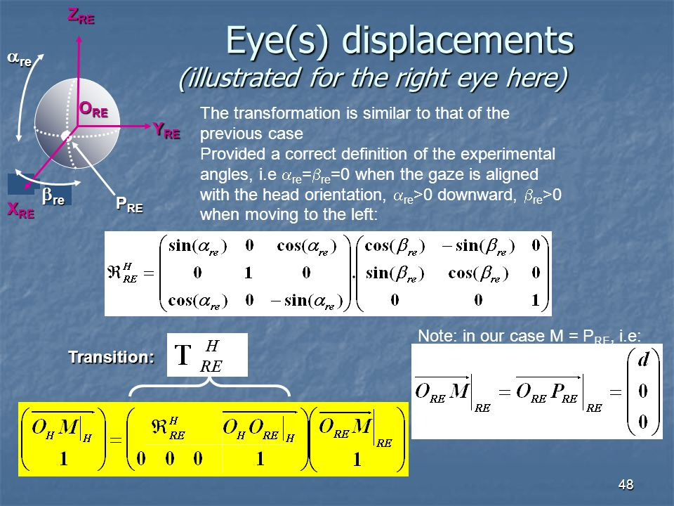 48 Eye(s) displacements (illustrated for the right eye here) Eye(s) displacements (illustrated for the right eye here) X RE Y RE Z RE  re  re The transformation is similar to that of the previous case Provided a correct definition of the experimental angles, i.e  re =  re =0 when the gaze is aligned with the head orientation,  re >0 downward,  re >0 when moving to the left: Transition: P RE O RE Note: in our case M = P RE, i.e: