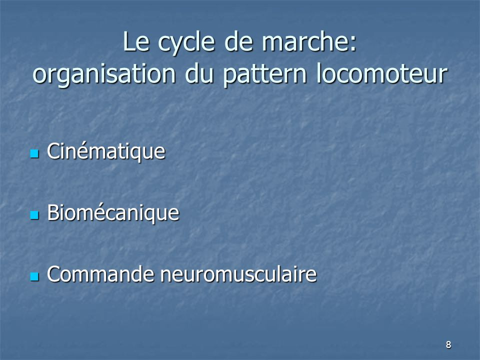 8 Le cycle de marche: organisation du pattern locomoteur Cinématique Cinématique Biomécanique Biomécanique Commande neuromusculaire Commande neuromusculaire