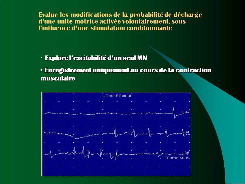 Evalue les modifications de la probabilité de décharge d'une unité motrice activée volontairement, sous l'influence d'une stimulation conditionnante Explore l'excitabilité d'un seul MN Enregistrement uniquement au cours de la contraction musculaire Enregistrement uniquement au cours de la contraction musculaire