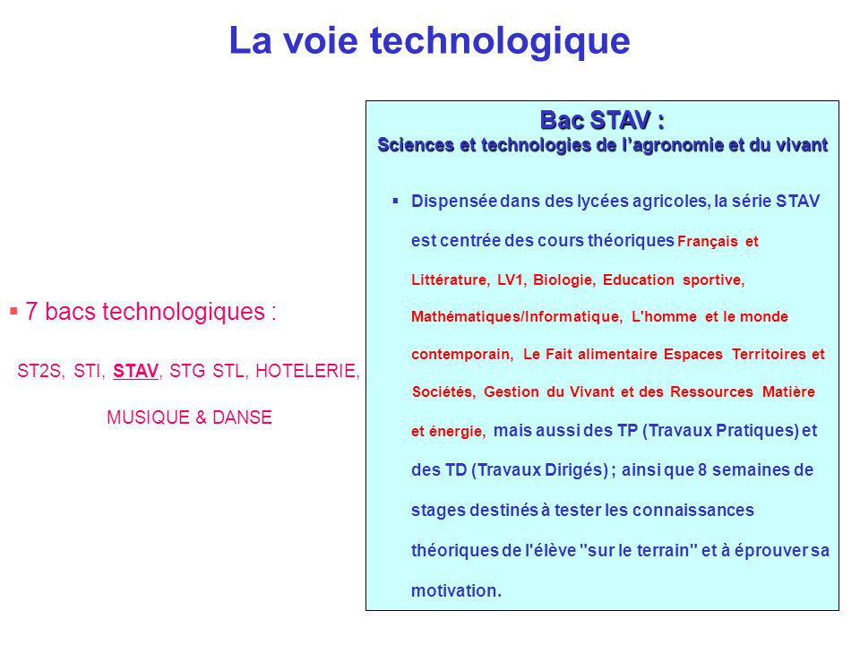 La voie technologique Bac STAV : Sciences et technologies de l'agronomie et du vivant  Dispensée dans des lycées agricoles, la série STAV est centrée