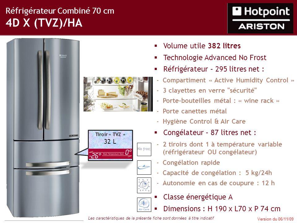 Réfrigérateur Combiné 70 cm 4D X (TVZ)/HA  Volume utile 382 litres  Technologie Advanced No Frost  Réfrigérateur – 295 litres net : -Compartiment « Active Humidity Control » -3 clayettes en verre sécurité -Porte-bouteilles métal : « wine rack » -Porte canettes métal -Hygiène Control & Air Care  Congélateur – 87 litres net : -2 tiroirs dont 1 à température variable (réfrigérateur OU congélateur) -Congélation rapide -Capacité de congélation : 5 kg/24h -Autonomie en cas de coupure : 12 h  Classe énergétique A  Dimensions : H 190 x L70 x P 74 cm Les caractéristiques de la présente fiche sont données à titre indicatif Version du 06/11/09 Tiroir « TVZ » 32 L