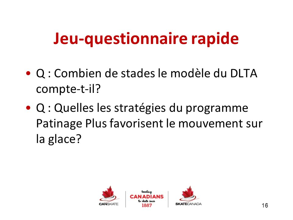 16 Q : Combien de stades le modèle du DLTA compte-t-il? Q : Quelles les stratégies du programme Patinage Plus favorisent le mouvement sur la glace? Je