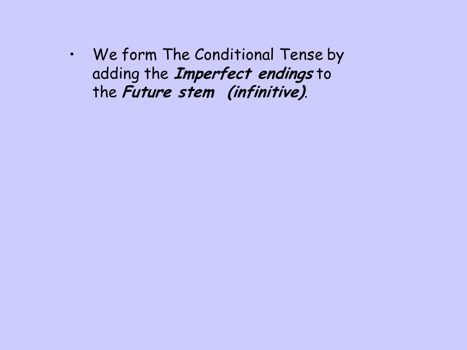 We form The Conditional Tense by adding the Imperfect endings to the Future stem (infinitive).