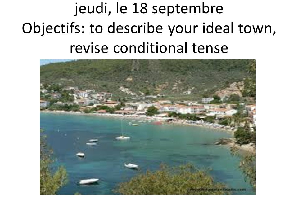 jeudi, le 18 septembre Objectifs: to describe your ideal town, revise conditional tense