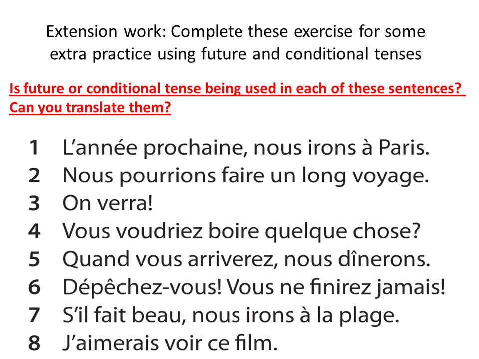 Extension work: Complete these exercise for some extra practice using future and conditional tenses Is future or conditional tense being used in each of these sentences.