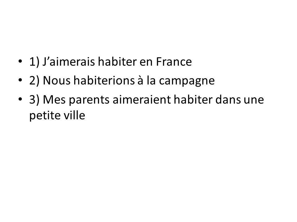 1) J'aimerais habiter en France 2) Nous habiterions à la campagne 3) Mes parents aimeraient habiter dans une petite ville