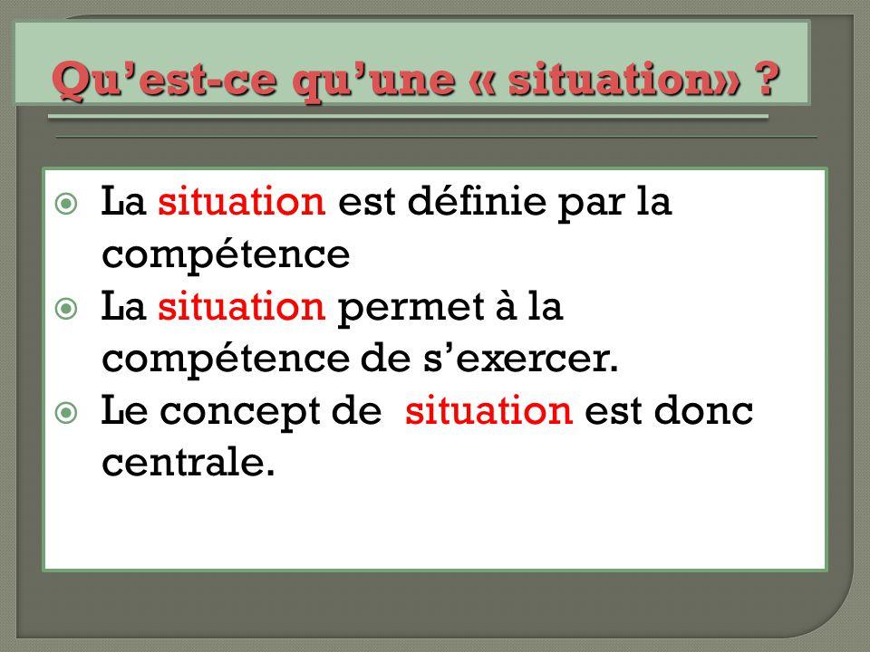  La situation est définie par la compétence  La situation permet à la compétence de s'exercer.  Le concept de situation est donc centrale. Qu'est-c