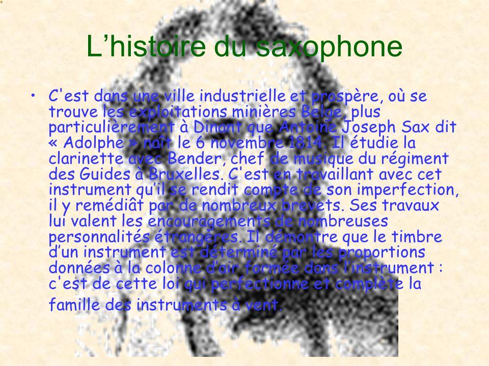 L'histoire du saxophone C est dans une ville industrielle et prospère, où se trouve les exploitations minières Belge, plus particulièrement à Dinant que Antoine Joseph Sax dit « Adolphe » naît le 6 novembre 1814.