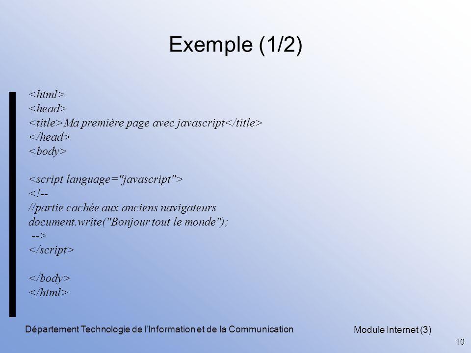 Module Internet (3) 10 Département Technologie de l'Information et de la Communication Exemple (1/2) Ma première page avec javascript <!-- //partie cachée aux anciens navigateurs document.write( Bonjour tout le monde ); -->