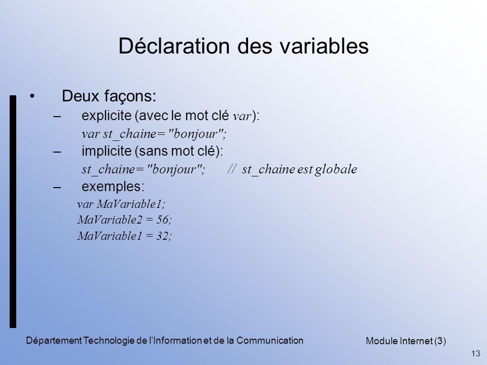 Module Internet (3) 13 Département Technologie de l'Information et de la Communication Déclaration des variables Deux façons: –explicite (avec le mot clé var ): var st_chaine= bonjour ; –implicite (sans mot clé): st_chaine= bonjour ; // st_chaine est globale –exemples: var MaVariable1; MaVariable2 = 56; MaVariable1 = 32;