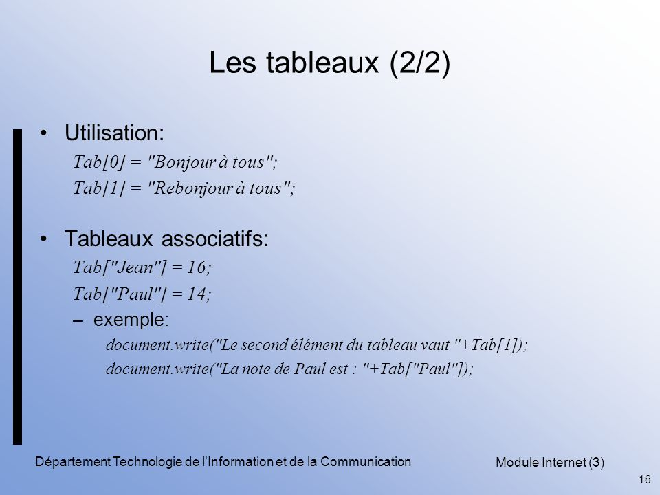 Module Internet (3) 16 Département Technologie de l'Information et de la Communication Les tableaux (2/2) Utilisation: Tab[0] = Bonjour à tous ; Tab[1] = Rebonjour à tous ; Tableaux associatifs: Tab[ Jean ] = 16; Tab[ Paul ] = 14; –exemple: document.write( Le second élément du tableau vaut +Tab[1]); document.write( La note de Paul est : +Tab[ Paul ]);