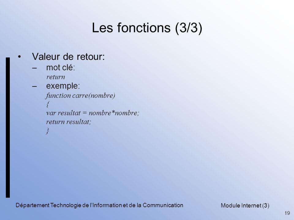 Module Internet (3) 19 Département Technologie de l'Information et de la Communication Les fonctions (3/3) Valeur de retour: –mot clé: return –exemple: function carre(nombre) { var resultat = nombre*nombre; return resultat; }