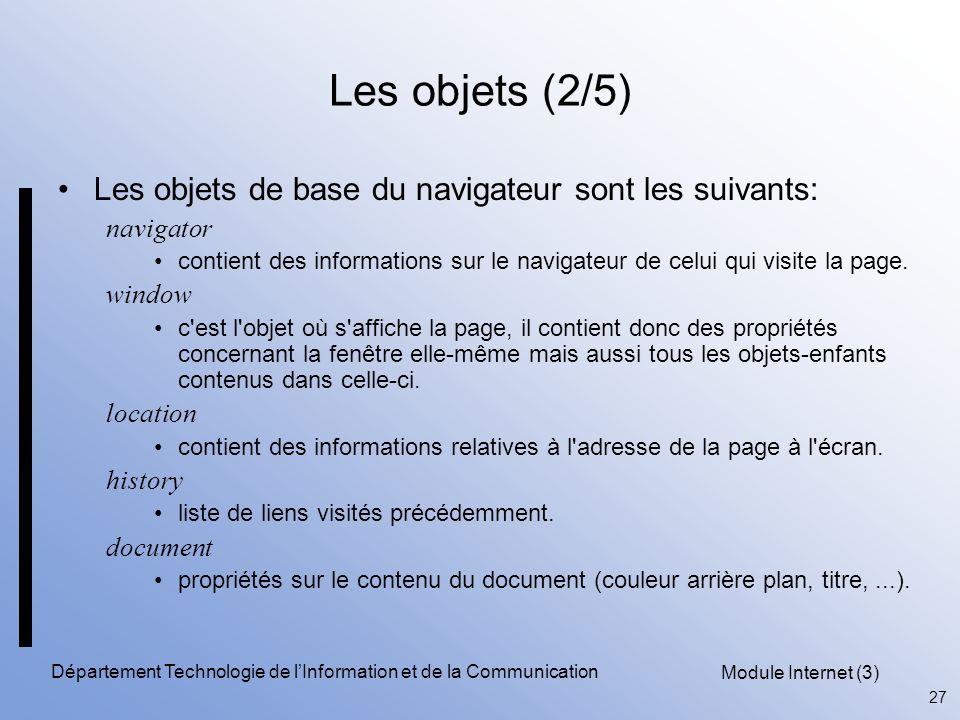 Module Internet (3) 27 Département Technologie de l'Information et de la Communication Les objets (2/5) Les objets de base du navigateur sont les suivants: navigator contient des informations sur le navigateur de celui qui visite la page.