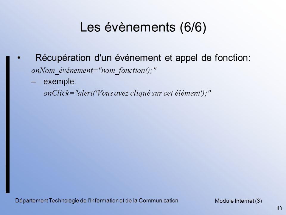 Module Internet (3) 43 Département Technologie de l'Information et de la Communication Les évènements (6/6) Récupération d un événement et appel de fonction: onNom_événement= nom_fonction(); –exemple: onClick= alert( Vous avez cliqué sur cet élément );