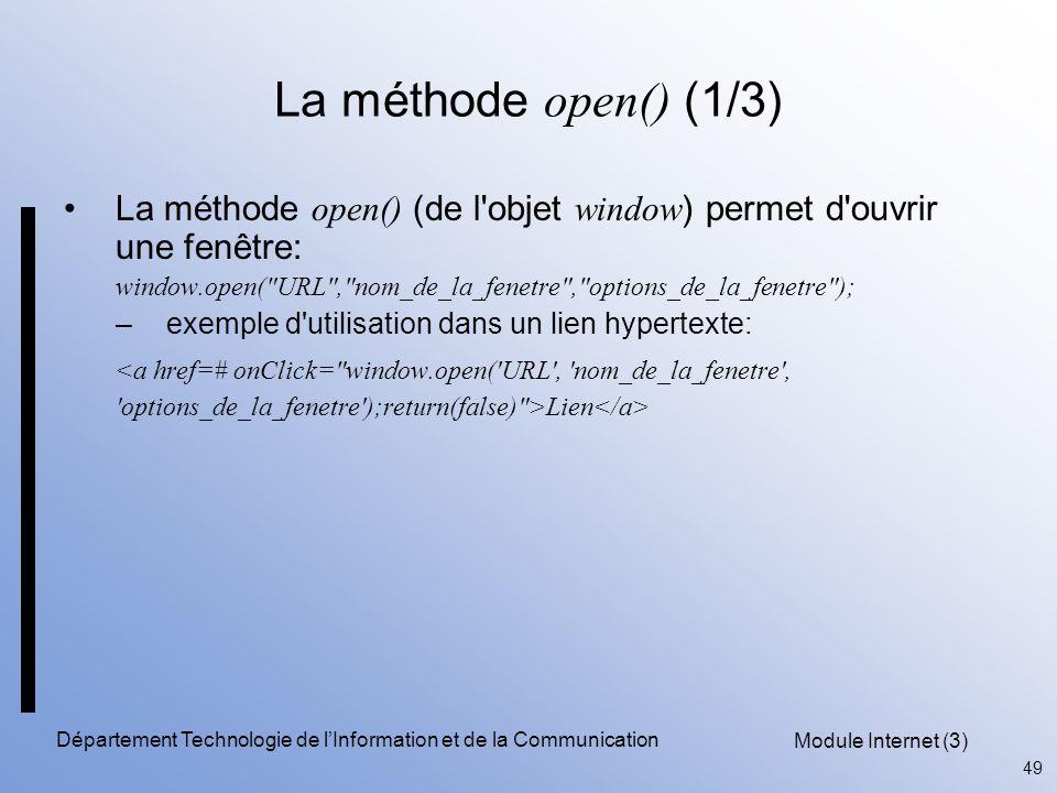Module Internet (3) 49 Département Technologie de l'Information et de la Communication La méthode open() (1/3) La méthode open() (de l objet window ) permet d ouvrir une fenêtre: window.open( URL , nom_de_la_fenetre , options_de_la_fenetre ); –exemple d utilisation dans un lien hypertexte: <a href=# onClick= window.open( URL , nom_de_la_fenetre , options_de_la_fenetre );return(false) >Lien