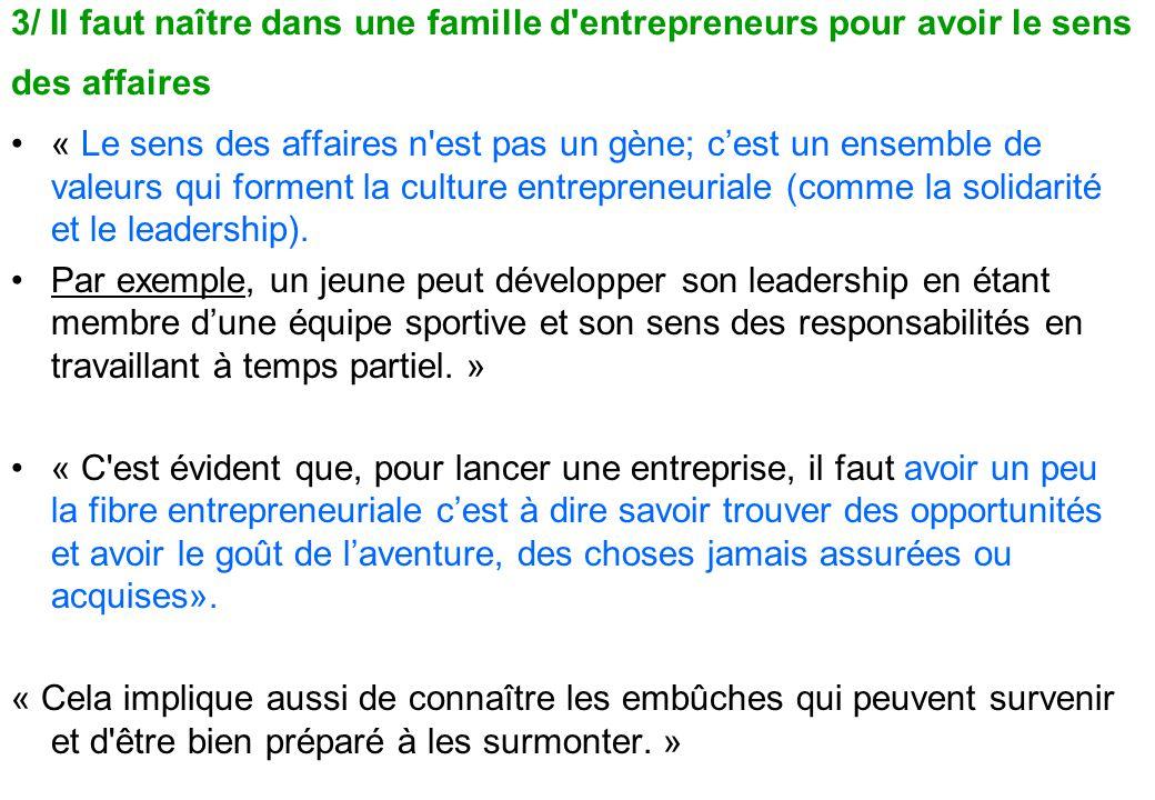 3/ Il faut naître dans une famille d entrepreneurs pour avoir le sens des affaires « Le sens des affaires n est pas un gène; c'est un ensemble de valeurs qui forment la culture entrepreneuriale (comme la solidarité et le leadership).