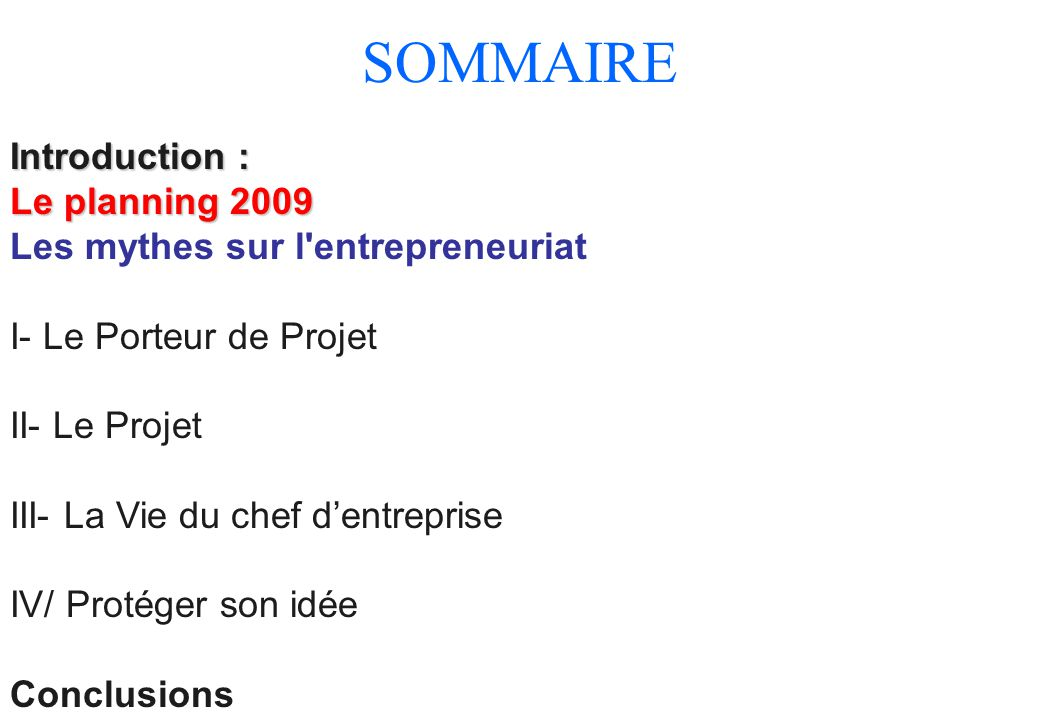 Introduction : Le planning 2009 Les mythes sur l'entrepreneuriat I- Le Porteur de Projet II- Le Projet III- La Vie du chef d'entreprise IV/ Protéger s