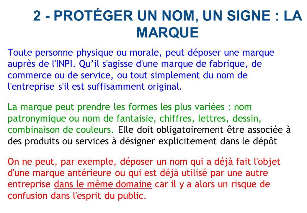 2 - PROTÉGER UN NOM, UN SIGNE : LA MARQUE Toute personne physique ou morale, peut déposer une marque auprès de l'INPI. Qu'il s'agisse d'une marque de